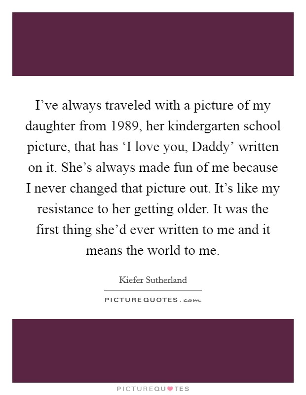 I've always traveled with a picture of my daughter from 1989, her kindergarten school picture, that has 'I love you, Daddy' written on it. She's always made fun of me because I never changed that picture out. It's like my resistance to her getting older. It was the first thing she'd ever written to me and it means the world to me Picture Quote #1
