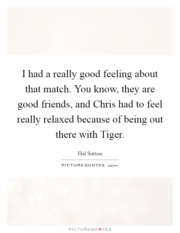 I had a really good feeling about that match. You know, they are good friends, and Chris had to feel really relaxed because of being out there with Tiger Picture Quote #1