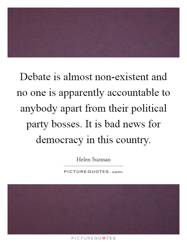 Debate is almost non-existent and no one is apparently accountable to anybody apart from their political party bosses. It is bad news for democracy in this country Picture Quote #1