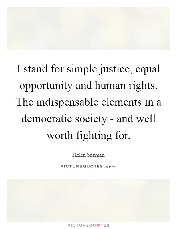 I stand for simple justice, equal opportunity and human rights. The indispensable elements in a democratic society - and well worth fighting for Picture Quote #1