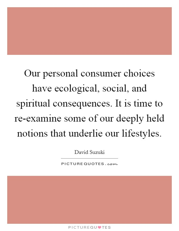 Our personal consumer choices have ecological, social, and spiritual consequences. It is time to re-examine some of our deeply held notions that underlie our lifestyles Picture Quote #1