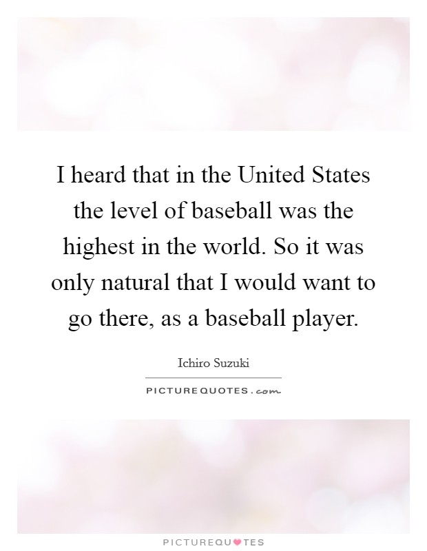 I heard that in the United States the level of baseball was the highest in the world. So it was only natural that I would want to go there, as a baseball player Picture Quote #1