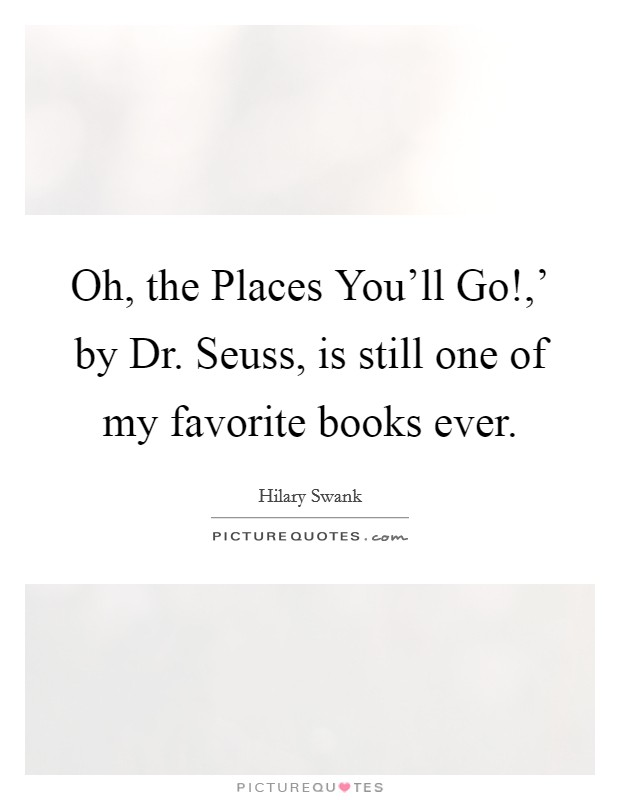Oh, the Places You'll Go!,' by Dr. Seuss, is still one of my favorite books ever Picture Quote #1