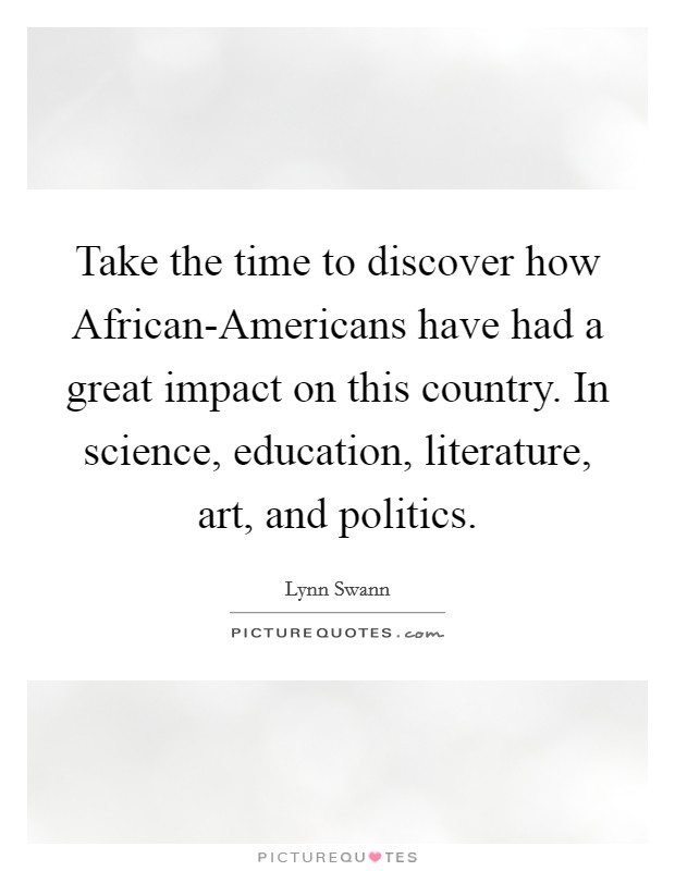 Take the time to discover how African-Americans have had a great impact on this country. In science, education, literature, art, and politics Picture Quote #1