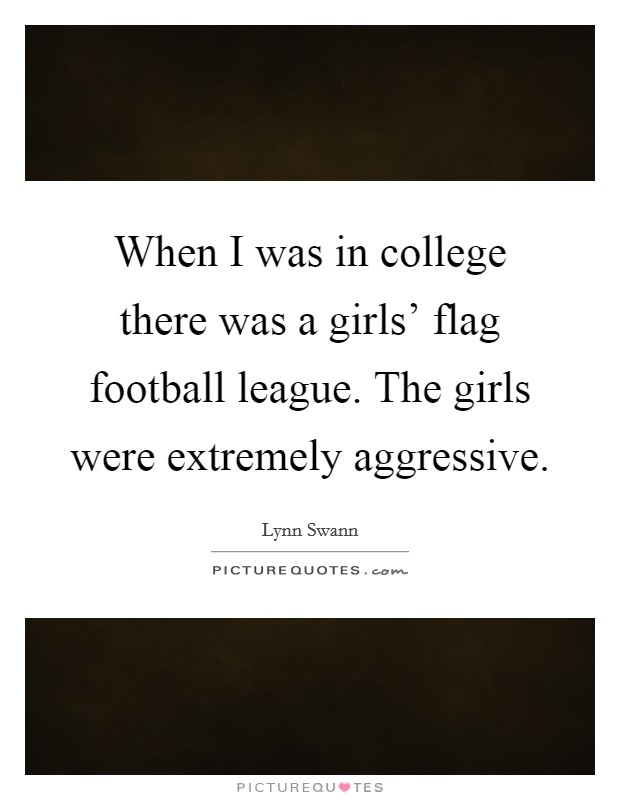 When I was in college there was a girls' flag football league. The girls were extremely aggressive Picture Quote #1