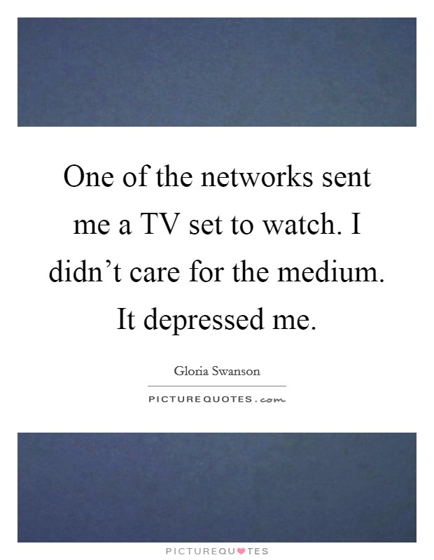 One of the networks sent me a TV set to watch. I didn't care for the medium. It depressed me Picture Quote #1