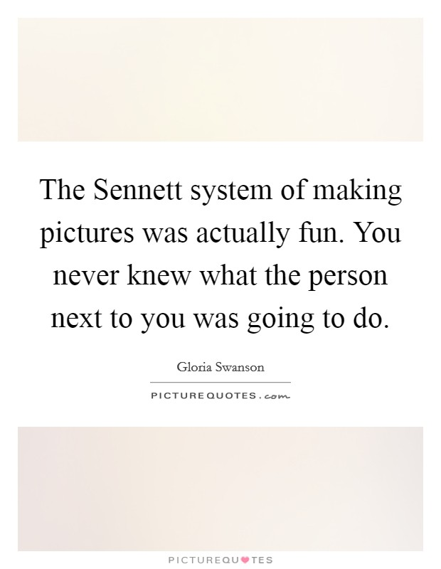 The Sennett system of making pictures was actually fun. You never knew what the person next to you was going to do Picture Quote #1