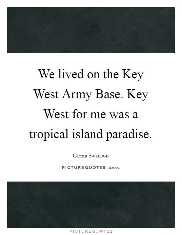 We lived on the Key West Army Base. Key West for me was a tropical island paradise Picture Quote #1