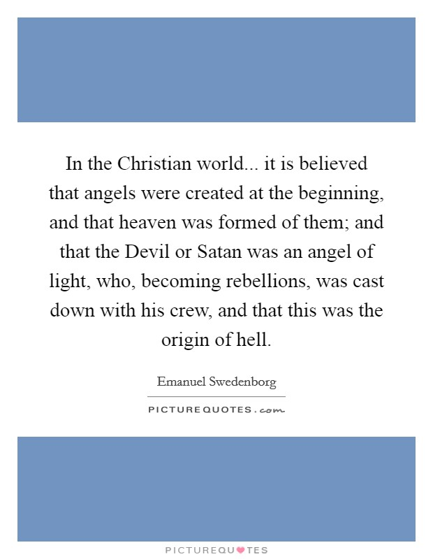 In the Christian world... it is believed that angels were created at the beginning, and that heaven was formed of them; and that the Devil or Satan was an angel of light, who, becoming rebellions, was cast down with his crew, and that this was the origin of hell Picture Quote #1