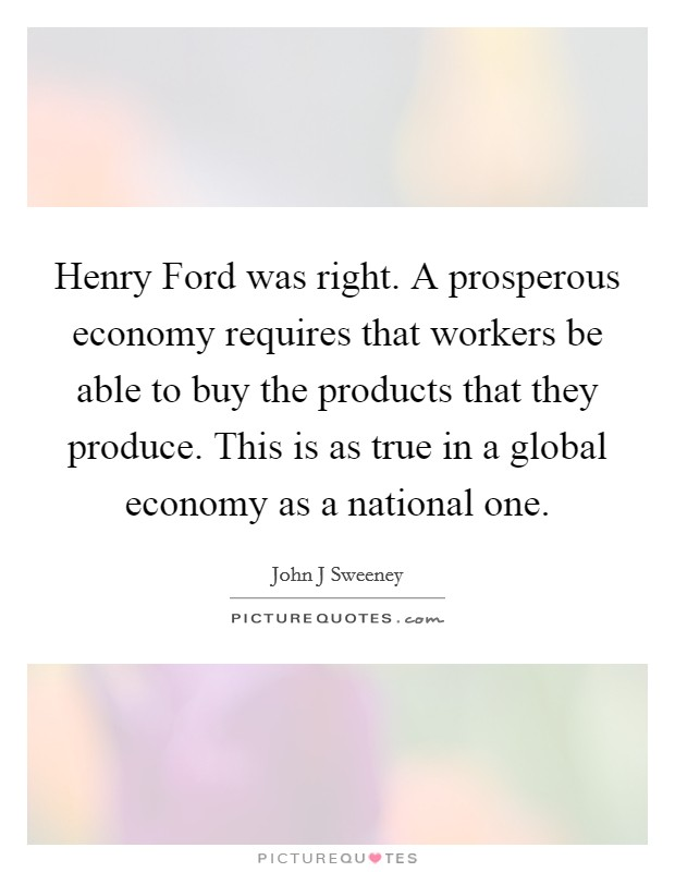 Henry Ford was right. A prosperous economy requires that workers be able to buy the products that they produce. This is as true in a global economy as a national one Picture Quote #1