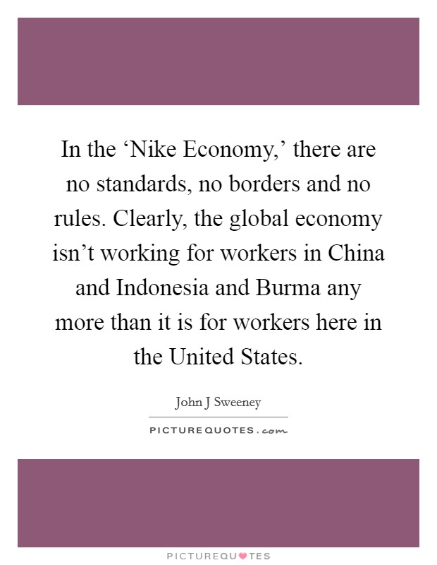 In the 'Nike Economy,' there are no standards, no borders and no rules. Clearly, the global economy isn't working for workers in China and Indonesia and Burma any more than it is for workers here in the United States Picture Quote #1