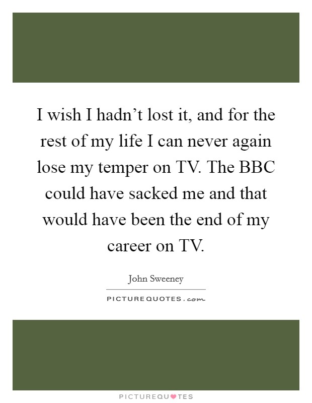 I wish I hadn't lost it, and for the rest of my life I can never again lose my temper on TV. The BBC could have sacked me and that would have been the end of my career on TV Picture Quote #1