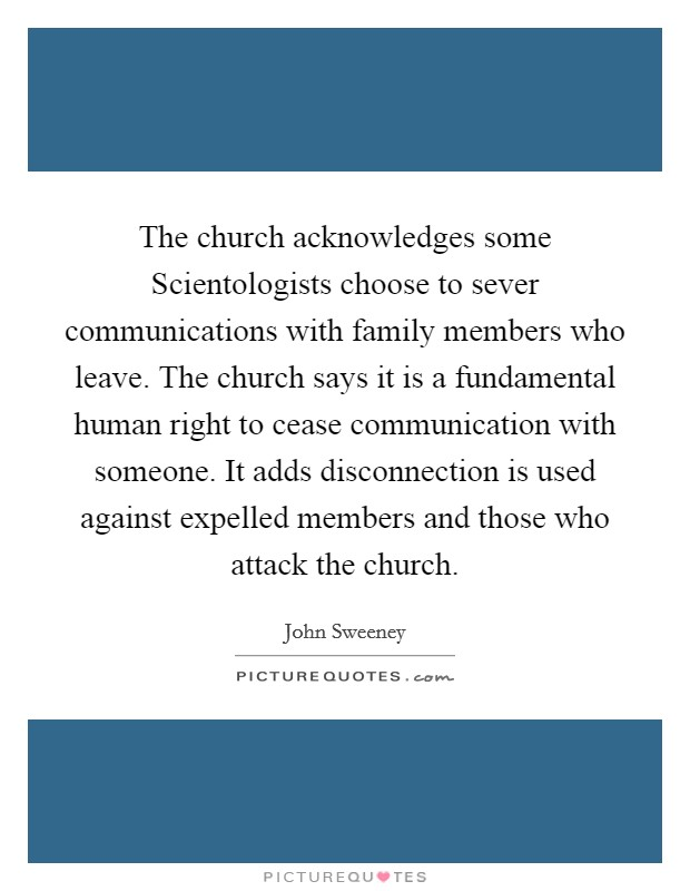 The church acknowledges some Scientologists choose to sever communications with family members who leave. The church says it is a fundamental human right to cease communication with someone. It adds disconnection is used against expelled members and those who attack the church Picture Quote #1