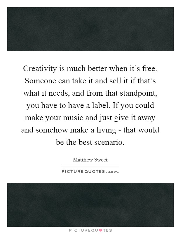 Creativity is much better when it's free. Someone can take it and sell it if that's what it needs, and from that standpoint, you have to have a label. If you could make your music and just give it away and somehow make a living - that would be the best scenario Picture Quote #1