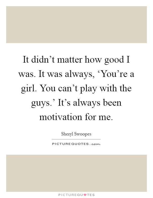 It didn't matter how good I was. It was always, 'You're a girl. You can't play with the guys.' It's always been motivation for me Picture Quote #1