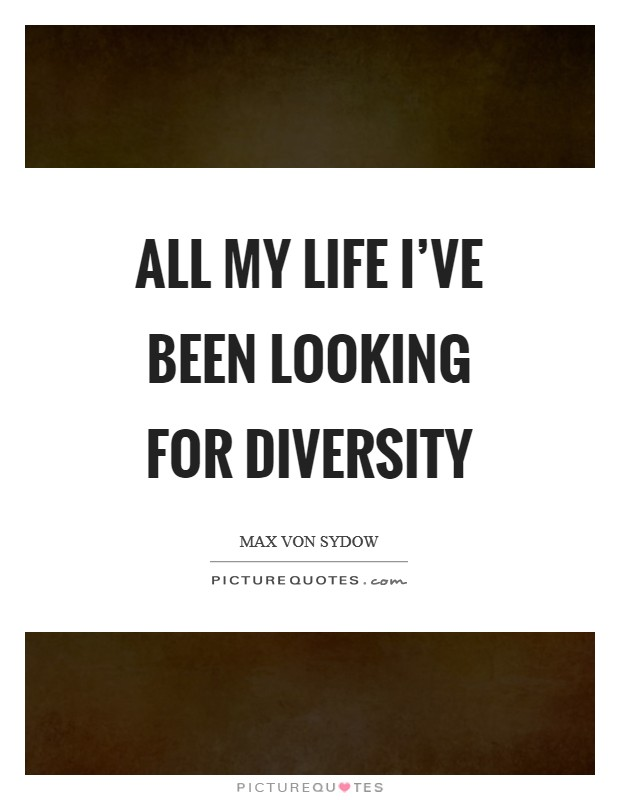 All my life I've been looking for diversity Picture Quote #1