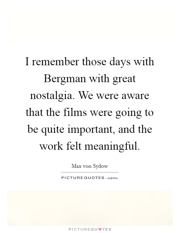 I remember those days with Bergman with great nostalgia. We were aware that the films were going to be quite important, and the work felt meaningful Picture Quote #1