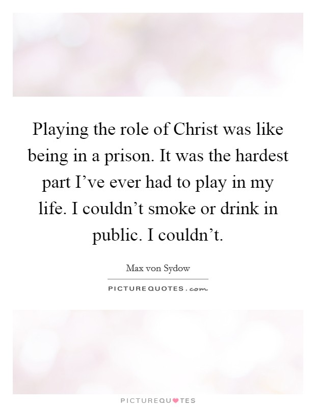 Playing the role of Christ was like being in a prison. It was the hardest part I've ever had to play in my life. I couldn't smoke or drink in public. I couldn't Picture Quote #1