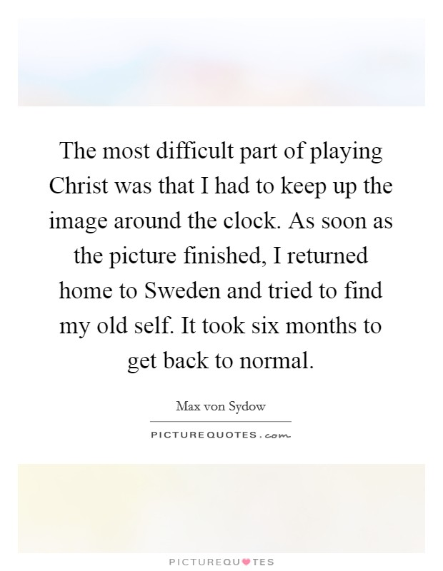 The most difficult part of playing Christ was that I had to keep up the image around the clock. As soon as the picture finished, I returned home to Sweden and tried to find my old self. It took six months to get back to normal Picture Quote #1