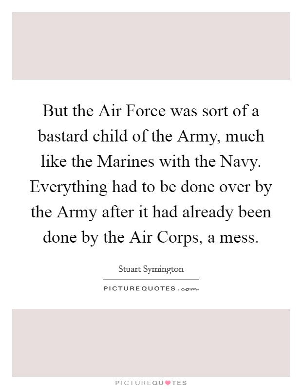 But the Air Force was sort of a bastard child of the Army, much like the Marines with the Navy. Everything had to be done over by the Army after it had already been done by the Air Corps, a mess Picture Quote #1