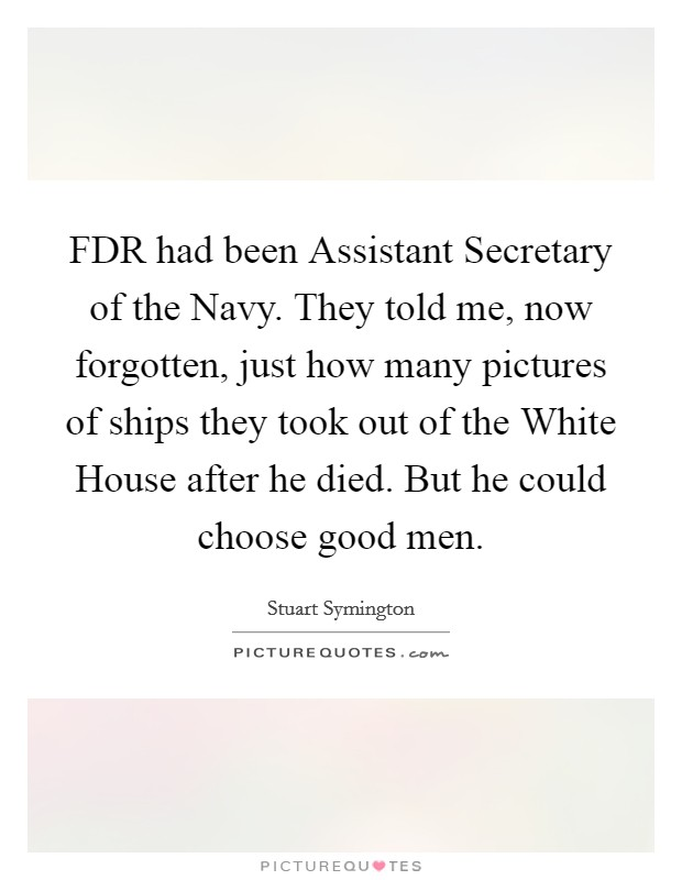FDR had been Assistant Secretary of the Navy. They told me, now forgotten, just how many pictures of ships they took out of the White House after he died. But he could choose good men Picture Quote #1
