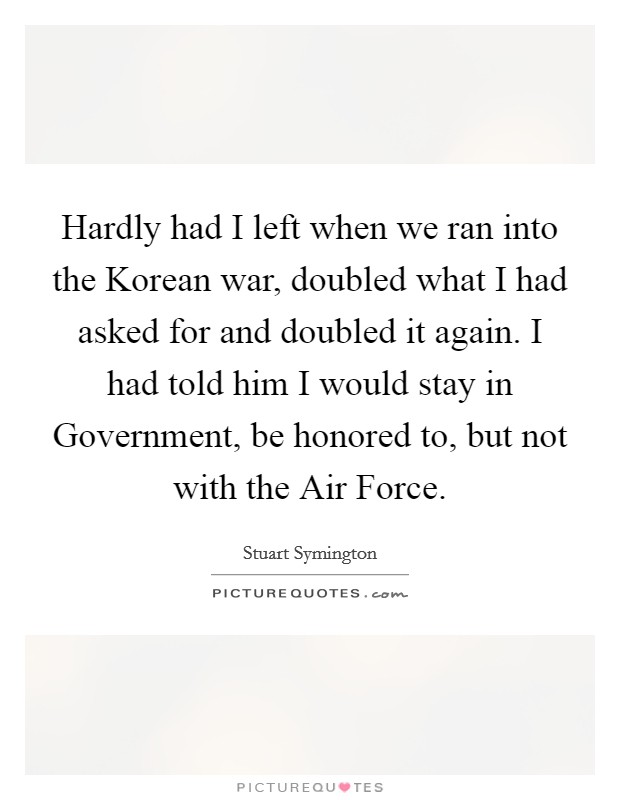 Hardly had I left when we ran into the Korean war, doubled what I had asked for and doubled it again. I had told him I would stay in Government, be honored to, but not with the Air Force Picture Quote #1