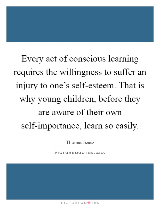 Every act of conscious learning requires the willingness to suffer an injury to one's self-esteem. That is why young children, before they are aware of their own self-importance, learn so easily Picture Quote #1