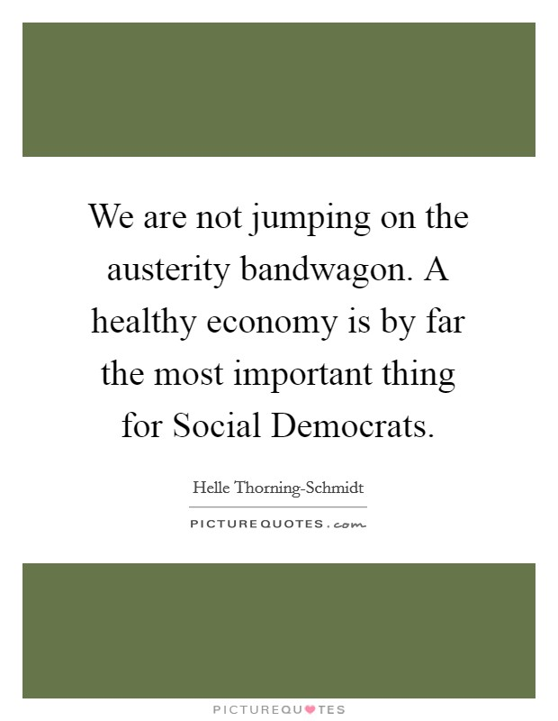 We are not jumping on the austerity bandwagon. A healthy economy is by far the most important thing for Social Democrats Picture Quote #1