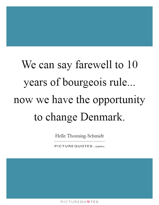 We can say farewell to 10 years of bourgeois rule... now we have the opportunity to change Denmark Picture Quote #1