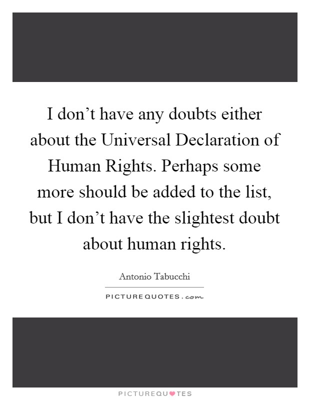 I don't have any doubts either about the Universal Declaration of Human Rights. Perhaps some more should be added to the list, but I don't have the slightest doubt about human rights Picture Quote #1