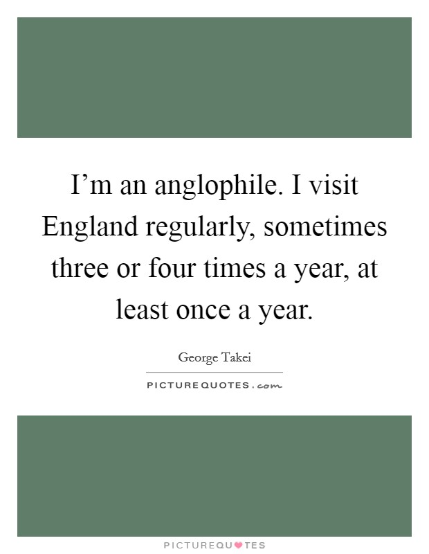 I'm an anglophile. I visit England regularly, sometimes three or four times a year, at least once a year Picture Quote #1