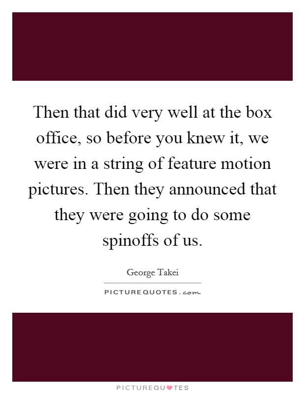 Then that did very well at the box office, so before you knew it, we were in a string of feature motion pictures. Then they announced that they were going to do some spinoffs of us Picture Quote #1