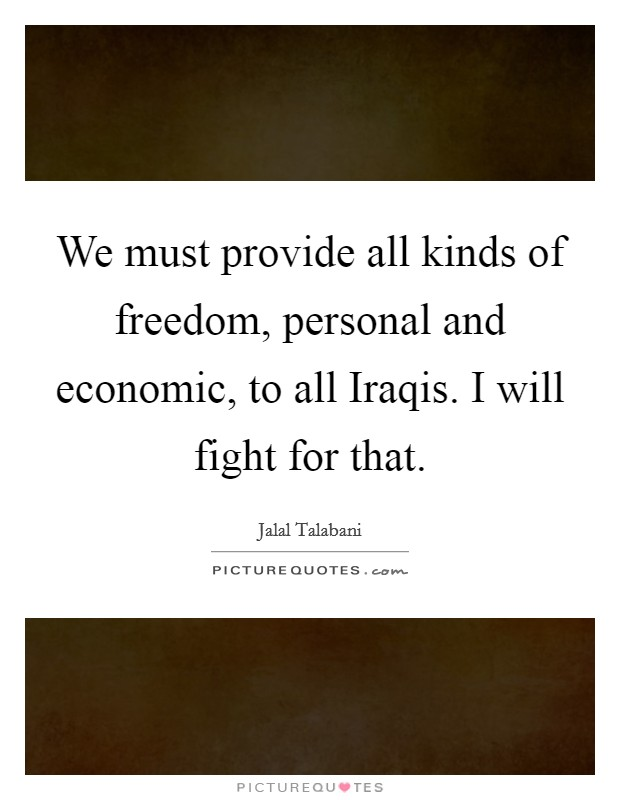 We must provide all kinds of freedom, personal and economic, to all Iraqis. I will fight for that Picture Quote #1