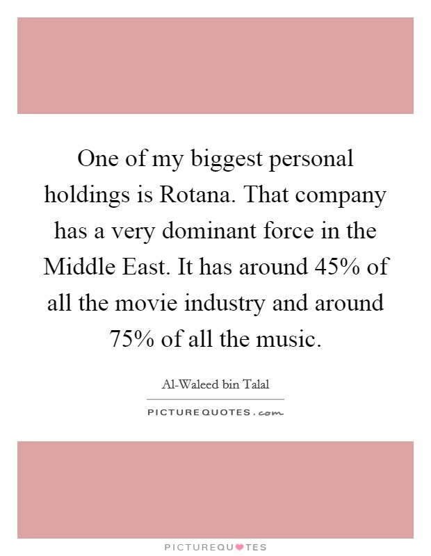 One of my biggest personal holdings is Rotana. That company has a very dominant force in the Middle East. It has around 45% of all the movie industry and around 75% of all the music Picture Quote #1