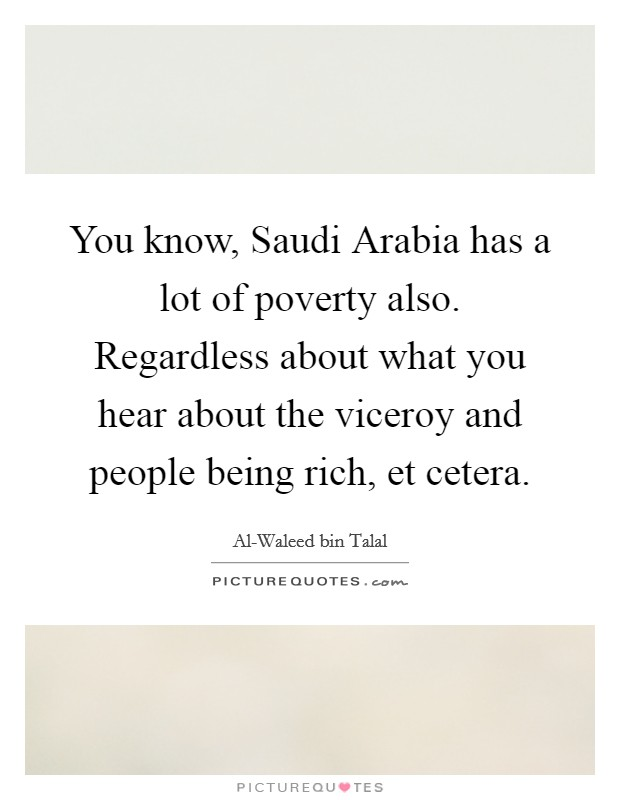 You know, Saudi Arabia has a lot of poverty also. Regardless about what you hear about the viceroy and people being rich, et cetera Picture Quote #1