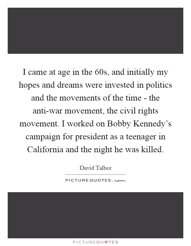 I came at age in the  60s, and initially my hopes and dreams were invested in politics and the movements of the time - the anti-war movement, the civil rights movement. I worked on Bobby Kennedy's campaign for president as a teenager in California and the night he was killed Picture Quote #1