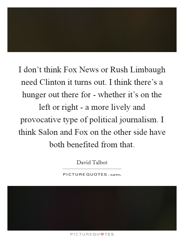 I don't think Fox News or Rush Limbaugh need Clinton it turns out. I think there's a hunger out there for - whether it's on the left or right - a more lively and provocative type of political journalism. I think Salon and Fox on the other side have both benefited from that Picture Quote #1