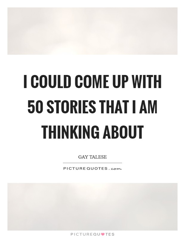 I could come up with 50 stories that I am thinking about Picture Quote #1