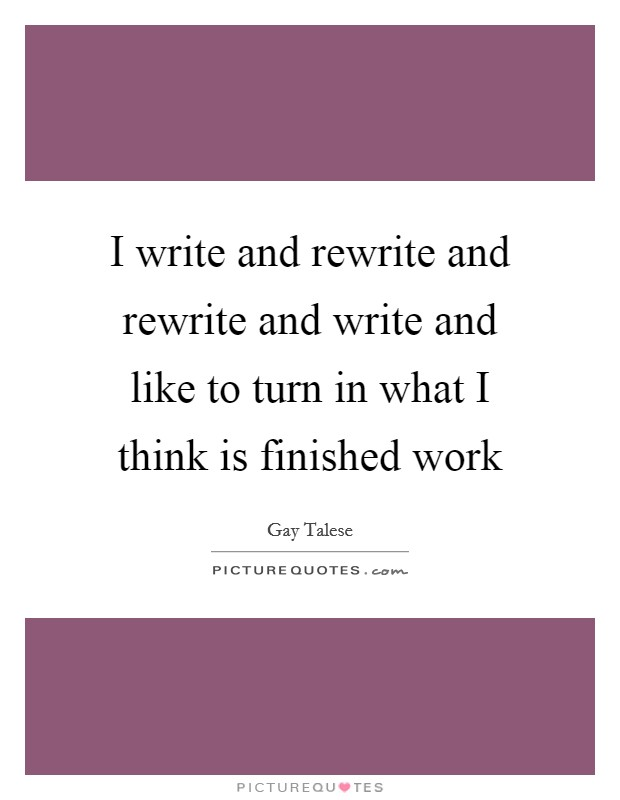 I write and rewrite and rewrite and write and like to turn in what I think is finished work Picture Quote #1