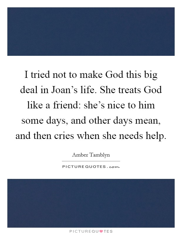 I tried not to make God this big deal in Joan's life. She treats God like a friend: she's nice to him some days, and other days mean, and then cries when she needs help Picture Quote #1