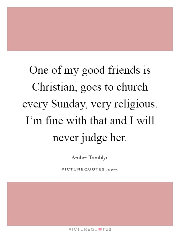 One of my good friends is Christian, goes to church every Sunday, very religious. I'm fine with that and I will never judge her Picture Quote #1