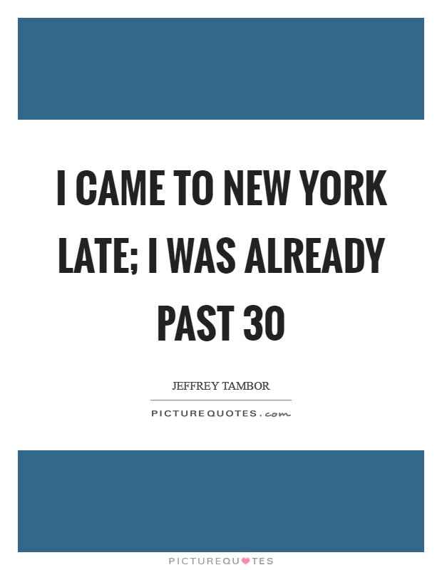 I came to New York late; I was already past 30 Picture Quote #1