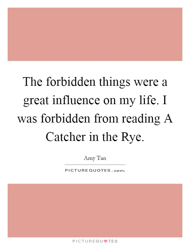 The forbidden things were a great influence on my life. I was forbidden from reading A Catcher in the Rye Picture Quote #1