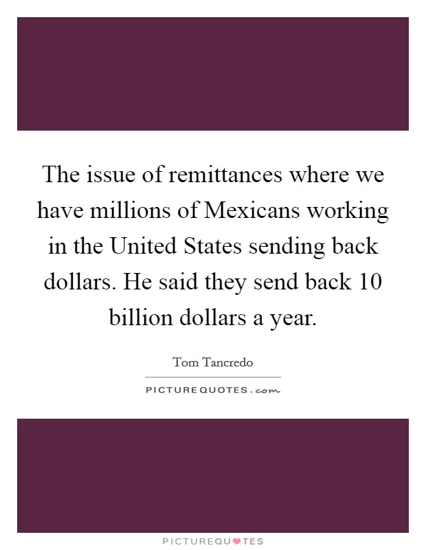 The issue of remittances where we have millions of Mexicans working in the United States sending back dollars. He said they send back 10 billion dollars a year Picture Quote #1