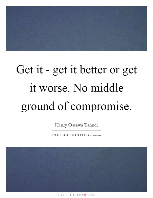 Get it - get it better or get it worse. No middle ground of compromise Picture Quote #1