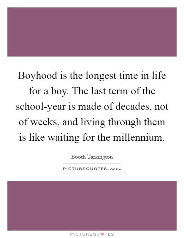 Boyhood is the longest time in life for a boy. The last term of the school-year is made of decades, not of weeks, and living through them is like waiting for the millennium Picture Quote #1