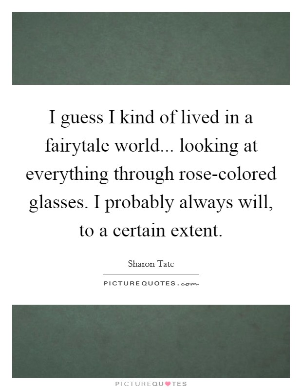 I guess I kind of lived in a fairytale world... looking at everything through rose-colored glasses. I probably always will, to a certain extent Picture Quote #1