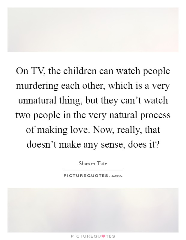 On TV, the children can watch people murdering each other, which is a very unnatural thing, but they can't watch two people in the very natural process of making love. Now, really, that doesn't make any sense, does it? Picture Quote #1