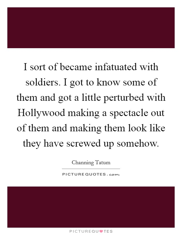 I sort of became infatuated with soldiers. I got to know some of them and got a little perturbed with Hollywood making a spectacle out of them and making them look like they have screwed up somehow Picture Quote #1