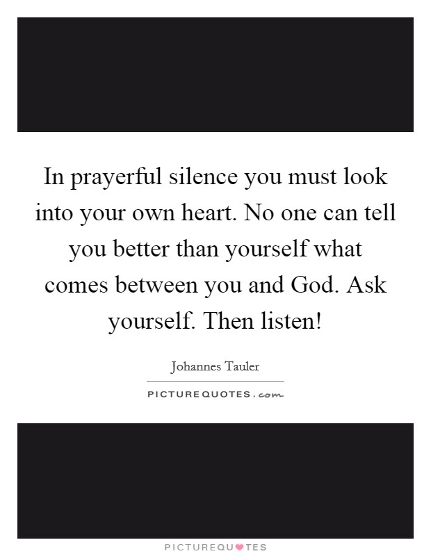 In prayerful silence you must look into your own heart. No one can tell you better than yourself what comes between you and God. Ask yourself. Then listen! Picture Quote #1